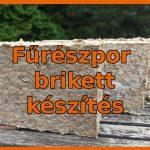 Fűrészpor brikett készítés házilag